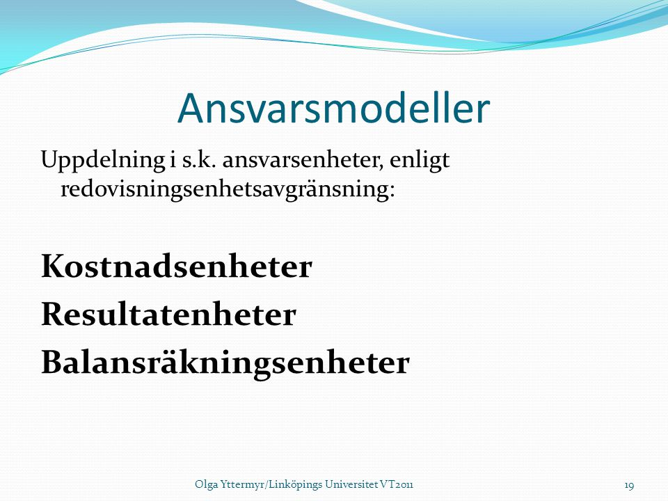 Ansvarsmodeller Uppdelning i s.k. ansvarsenheter, enligt redovisningsenhetsavgränsning: Kostnadsenheter Resultatenheter Balansräkningsenheter Olga Ytt