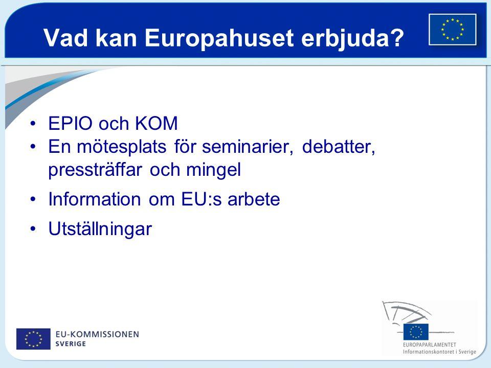 Vad kan Europahuset erbjuda? EPIO och KOM En mötesplats för seminarier, debatter, pressträffar och mingel Information om EU:s arbete Utställningar