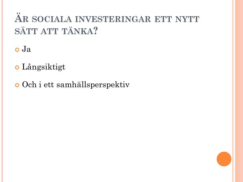 Ä R SOCIALA INVESTERINGAR ETT NYTT SÄTT ATT TÄNKA Ja Långsiktigt Och i ett samhällsperspektiv