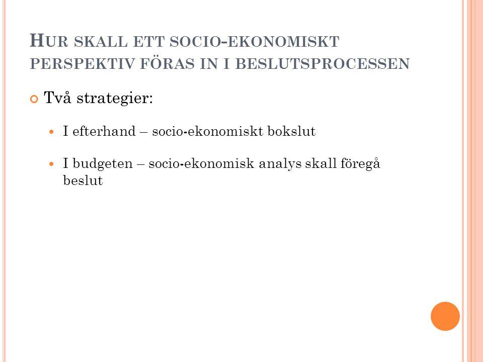 H UR SKALL ETT SOCIO - EKONOMISKT PERSPEKTIV FÖRAS IN I BESLUTSPROCESSEN Två strategier: I efterhand – socio-ekonomiskt bokslut I budgeten – socio-ekonomisk analys skall föregå beslut
