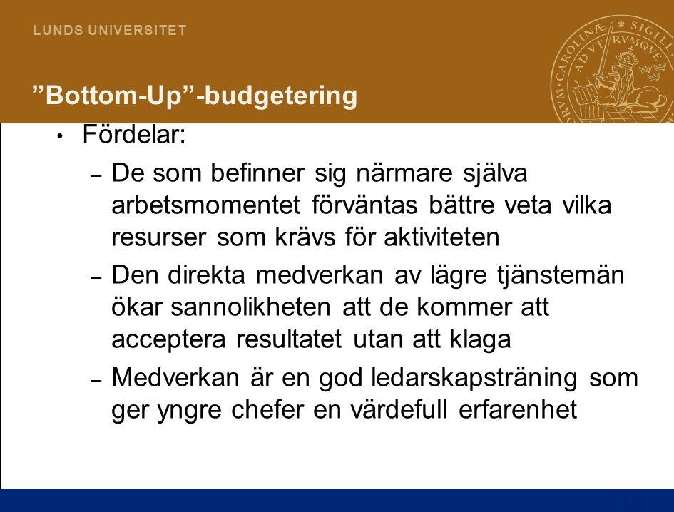 """13 L U N D S U N I V E R S I T E T """"Bottom-Up""""-budgetering Fördelar: – De som befinner sig närmare själva arbetsmomentet förväntas bättre veta vilka r"""