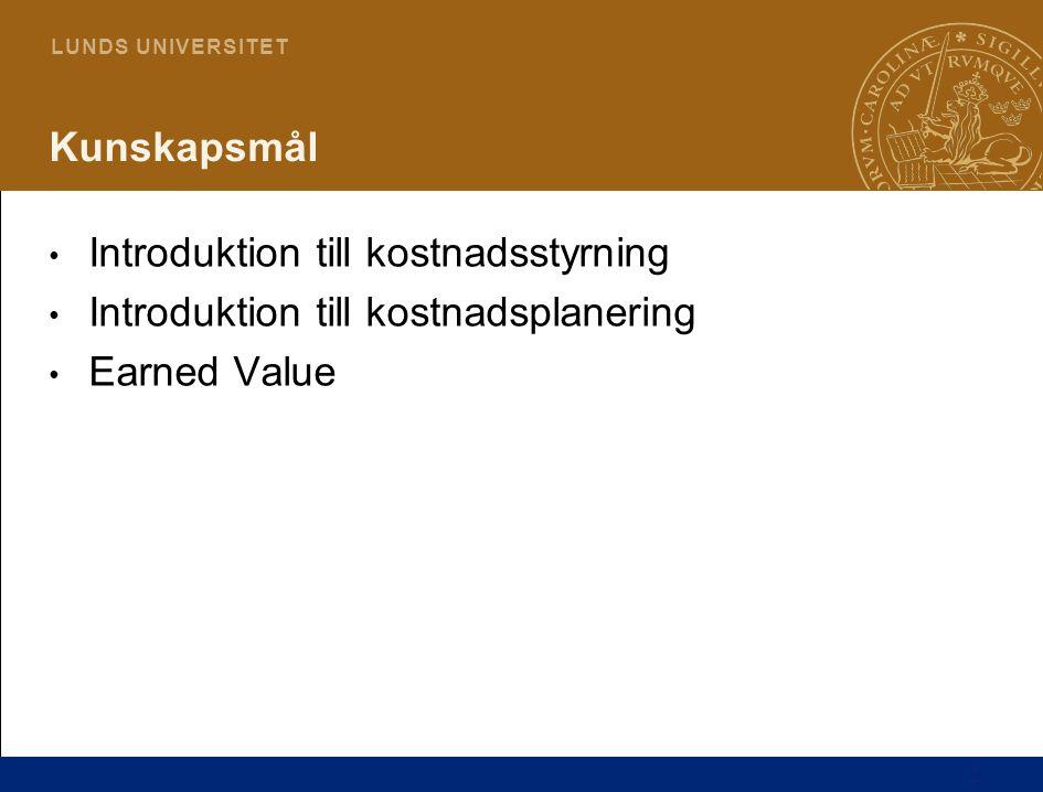 2 L U N D S U N I V E R S I T E T Kunskapsmål Introduktion till kostnadsstyrning Introduktion till kostnadsplanering Earned Value