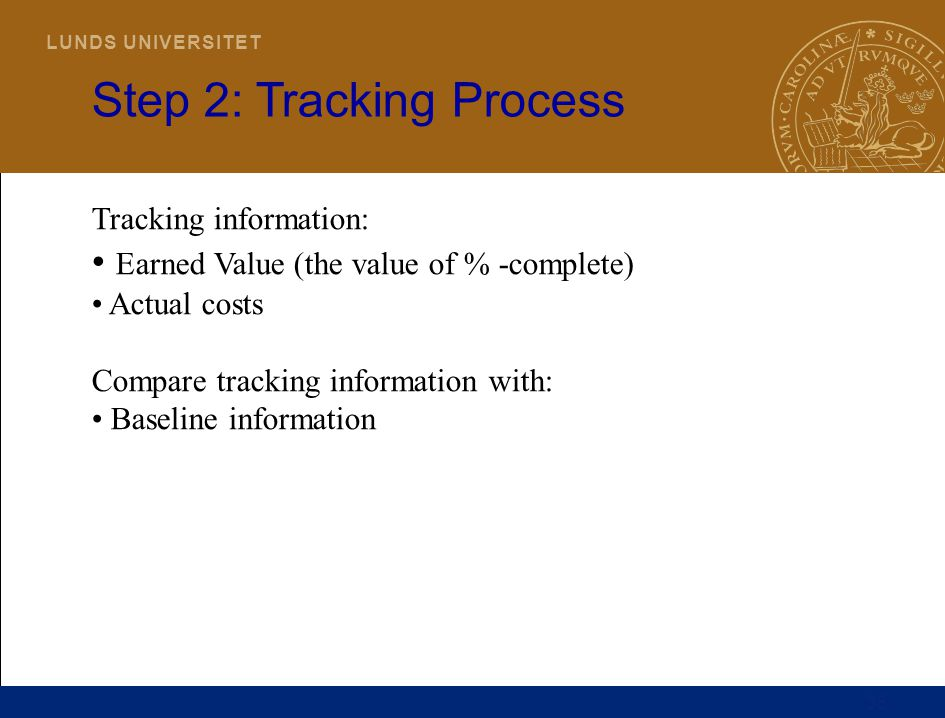 35 L U N D S U N I V E R S I T E T Step 2: Tracking Process Tracking information: Earned Value (the value of % -complete) Actual costs Compare trackin