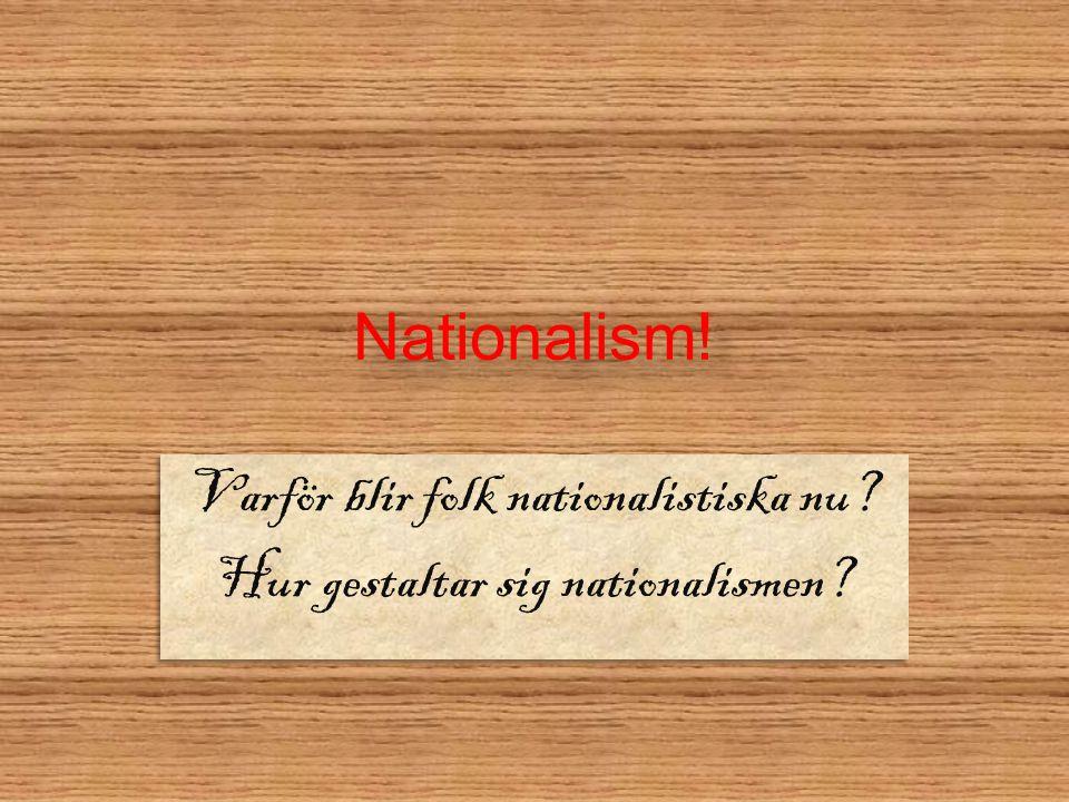 Nationalism.Varför blir folk nationalistiska nu. Hur gestaltar sig nationalismen.