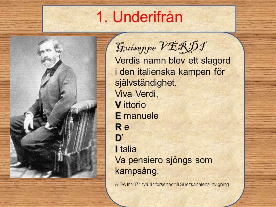 1. Underifrån Guiseppe VERDI Verdis namn blev ett slagord i den italienska kampen för självständighet. Viva Verdi, V V ittorio E E manuele R R e DD'DD