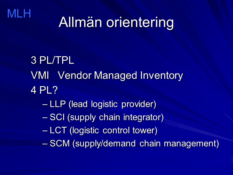Allmän orientering 3 PL/TPL VMI Vendor Managed Inventory 4 PL? –LLP (lead logistic provider) –SCI (supply chain integrator) –LCT (logistic control tow