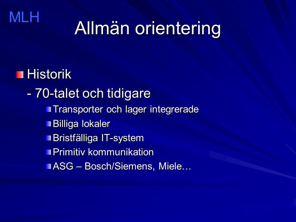 Allmän orientering Historik - 70-talet och tidigare Transporter och lager integrerade Billiga lokaler Bristfälliga IT-system Primitiv kommunikation ASG – Bosch/Siemens, Miele… MLH