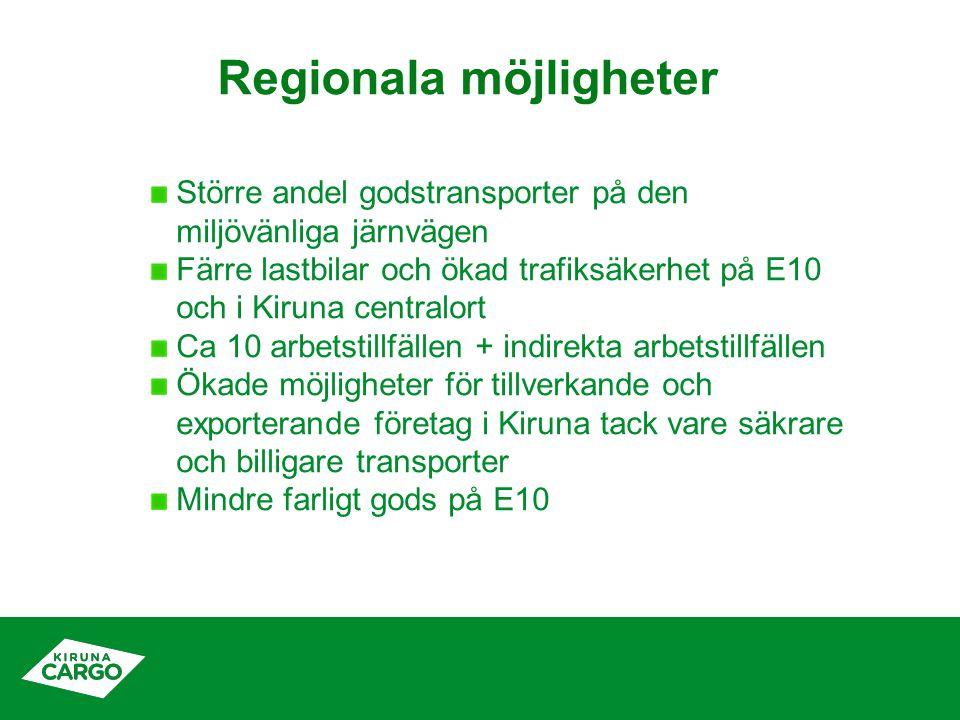 Regionala möjligheter Större andel godstransporter på den miljövänliga järnvägen Färre lastbilar och ökad trafiksäkerhet på E10 och i Kiruna centralort Ca 10 arbetstillfällen + indirekta arbetstillfällen Ökade möjligheter för tillverkande och exporterande företag i Kiruna tack vare säkrare och billigare transporter Mindre farligt gods på E10