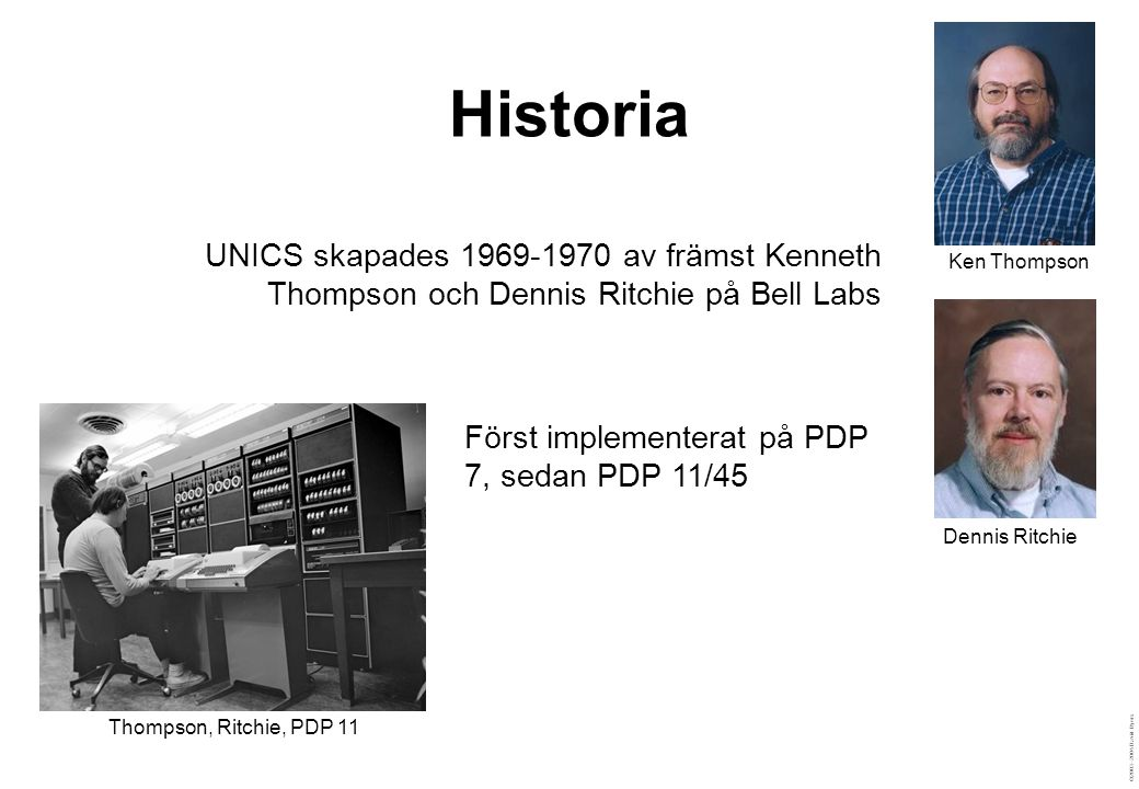 ©2003–2004 David Byers Historia Ken Thompson Thompson, Ritchie, PDP 11 Dennis Ritchie UNICS skapades 1969-1970 av främst Kenneth Thompson och Dennis Ritchie på Bell Labs Först implementerat på PDP 7, sedan PDP 11/45