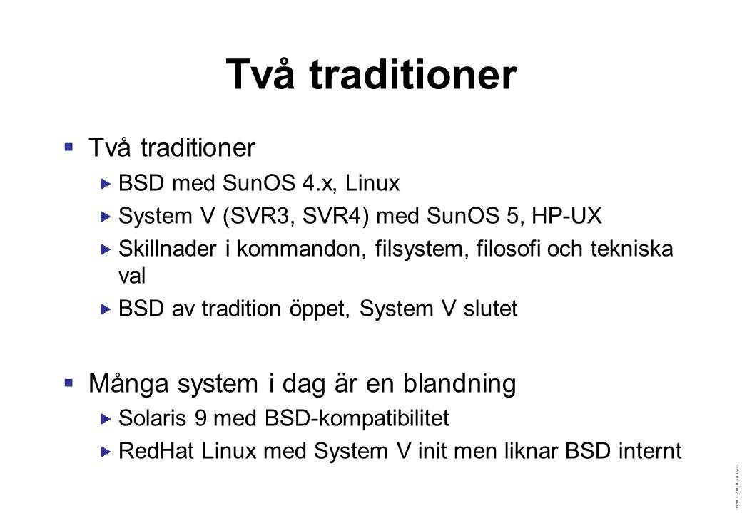 ©2003–2004 David Byers Två traditioner  Två traditioner  BSD med SunOS 4.x, Linux  System V (SVR3, SVR4) med SunOS 5, HP-UX  Skillnader i kommandon, filsystem, filosofi och tekniska val  BSD av tradition öppet, System V slutet  Många system i dag är en blandning  Solaris 9 med BSD-kompatibilitet  RedHat Linux med System V init men liknar BSD internt