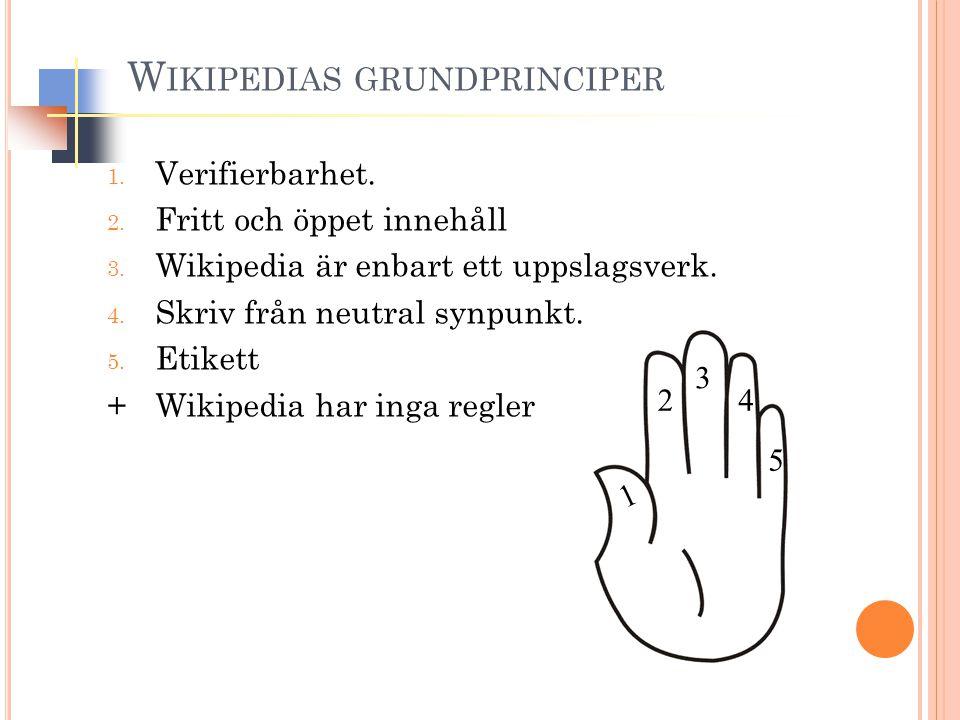 1. Verifierbarhet. 2. Fritt och öppet innehåll 3. Wikipedia är enbart ett uppslagsverk. 4. Skriv från neutral synpunkt. 5. Etikett +Wikipedia har inga