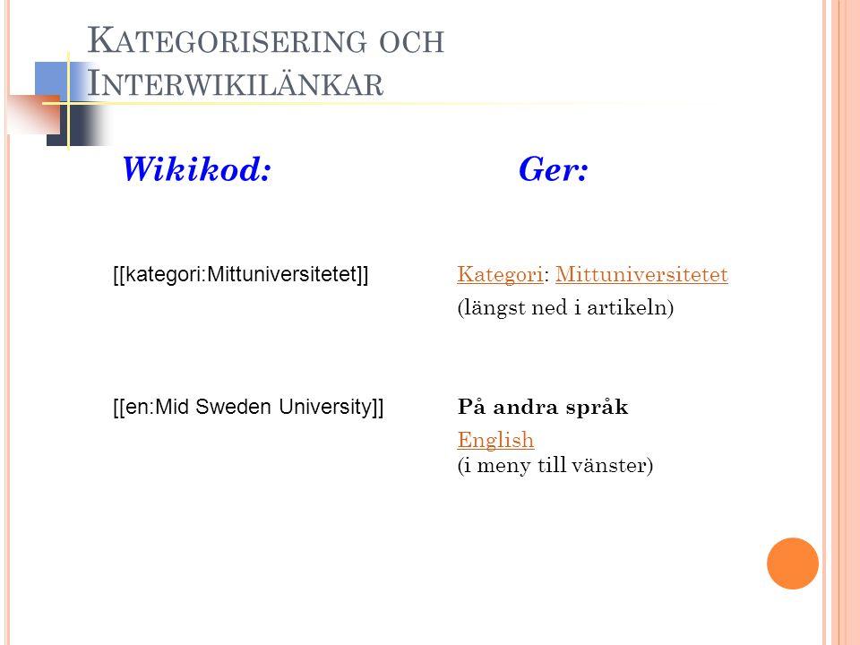 Wikikod: Ger: [[kategori:Mittuniversitetet]] Kategori: Mittuniversitetet KategoriMittuniversitetet (längst ned i artikeln) [[en:Mid Sweden University]] På andra språk English (i meny till vänster) English K ATEGORISERING OCH I NTERWIKILÄNKAR