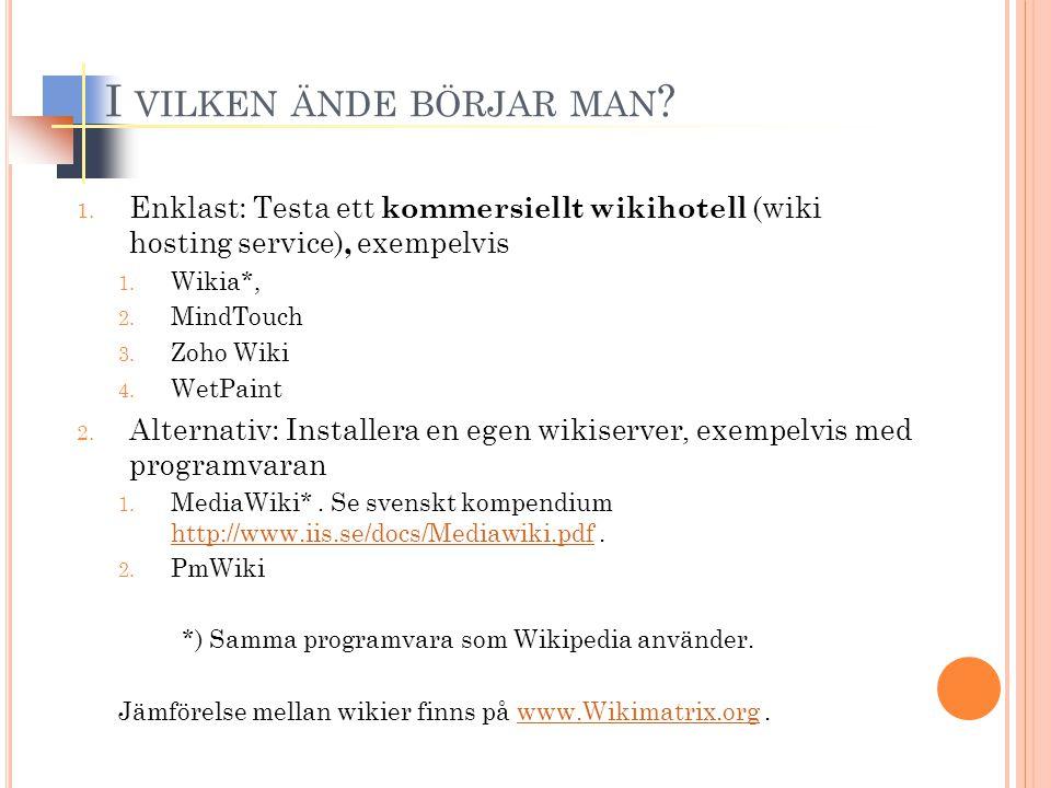 I VILKEN ÄNDE BÖRJAR MAN ? 1. Enklast: Testa ett kommersiellt wikihotell (wiki hosting service), exempelvis 1. Wikia*, 2. MindTouch 3. Zoho Wiki 4. We