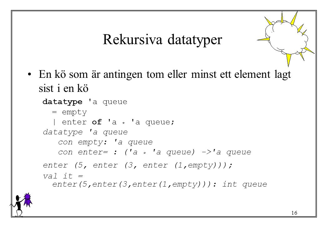 16 Rekursiva datatyper En kö som är antingen tom eller minst ett element lagt sist i en kö datatype a queue = empty | enter of a * a queue; datatype a queue con empty: a queue con enter= : ( a * a queue) -> a queue enter (5, enter (3, enter (1,empty))); val it = enter(5,enter(3,enter(1,empty))): int queue