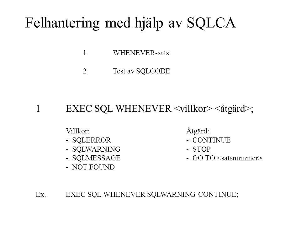 Felhantering med hjälp av SQLCA 1WHENEVER-sats 2Test av SQLCODE 1EXEC SQL WHENEVER ; Villkor:Åtgärd: - SQLERROR- CONTINUE - SQLWARNING- STOP - SQLMESSAGE- GO TO - NOT FOUND Ex.