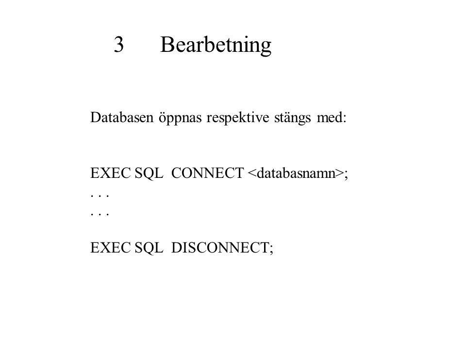 3Bearbetning Databasen öppnas respektive stängs med: EXEC SQL CONNECT ;... EXEC SQL DISCONNECT;