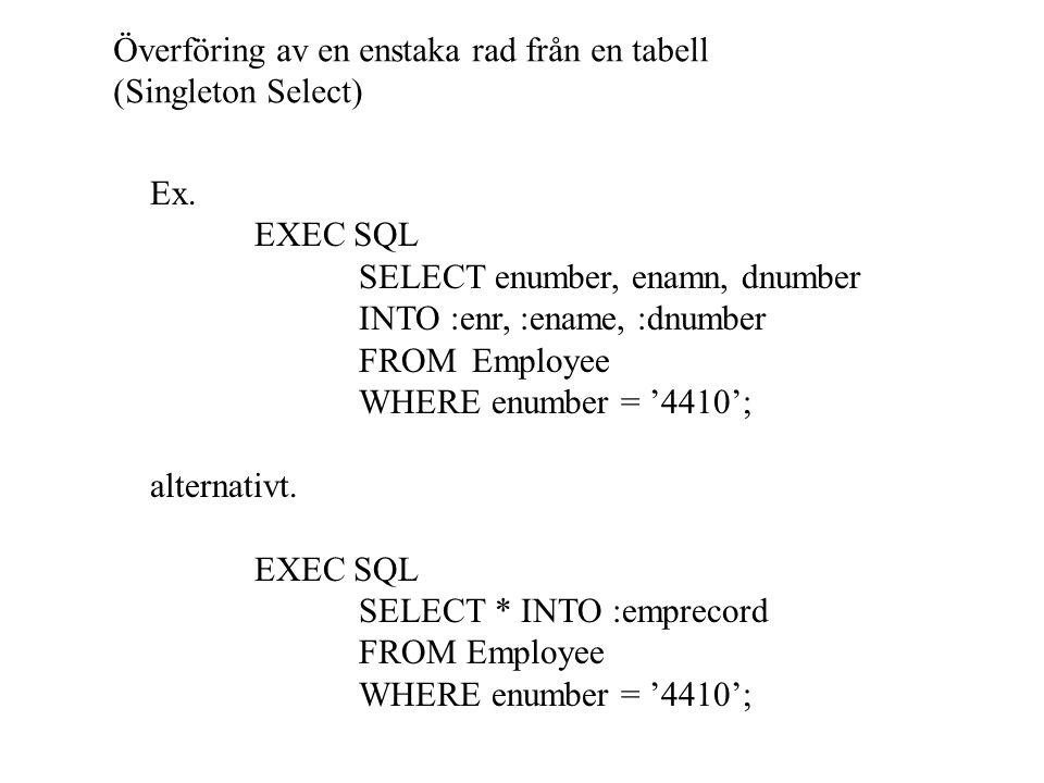 Överföring av en enstaka rad från en tabell (Singleton Select) Ex. EXEC SQL SELECT enumber, enamn, dnumber INTO :enr, :ename, :dnumber FROM Employee W