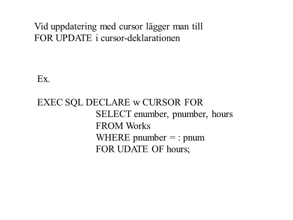 Vid uppdatering med cursor lägger man till FOR UPDATE i cursor-deklarationen Ex. EXEC SQL DECLARE w CURSOR FOR SELECT enumber, pnumber, hours FROM Wor
