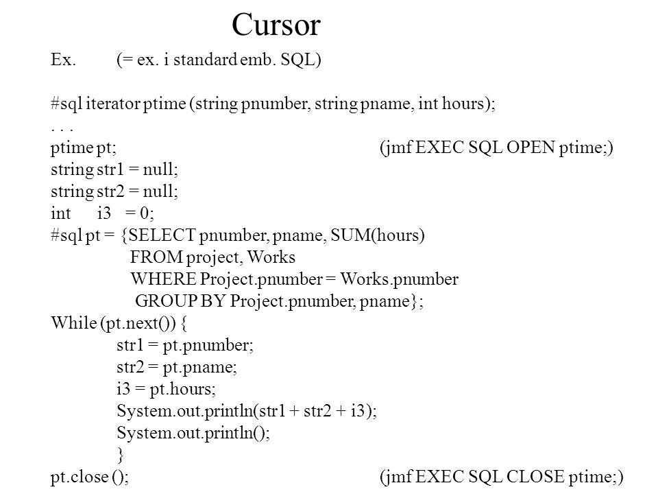 Cursor Ex.(= ex. i standard emb. SQL) #sql iterator ptime (string pnumber, string pname, int hours);... ptime pt;(jmf EXEC SQL OPEN ptime;) string str