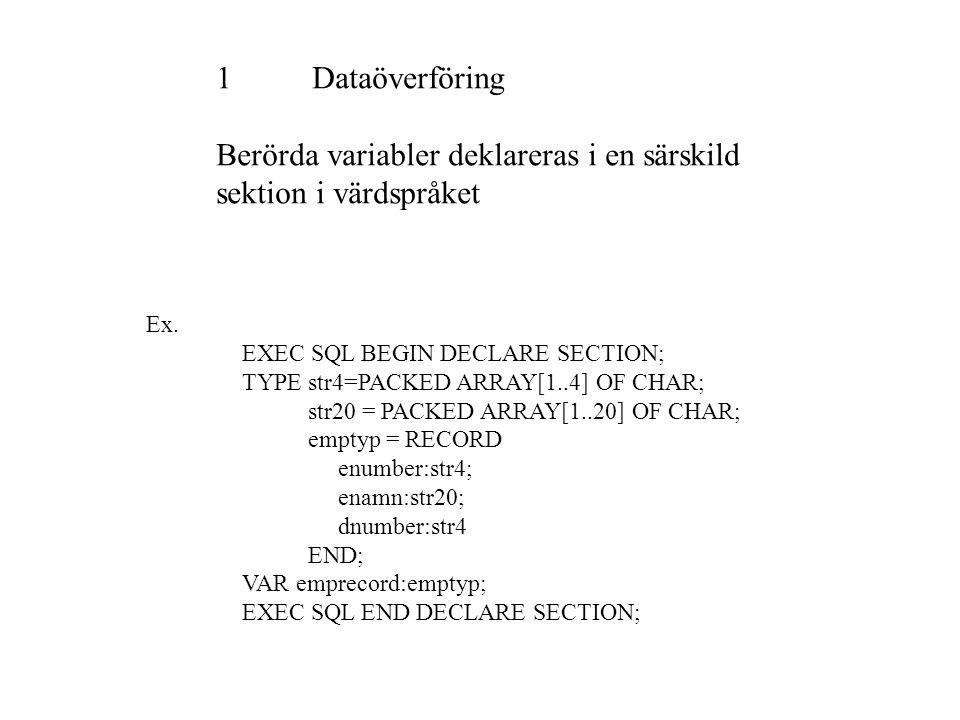 1Dataöverföring Berörda variabler deklareras i en särskild sektion i värdspråket Ex. EXEC SQL BEGIN DECLARE SECTION; TYPE str4=PACKED ARRAY[1..4] OF C