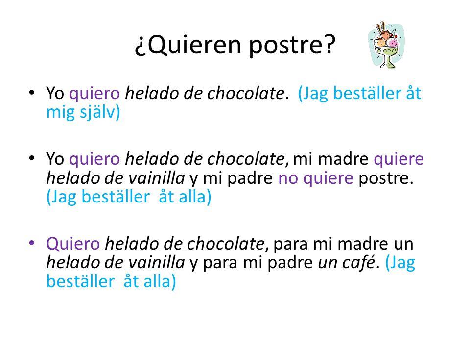 ¿Quieren postre? Yo quiero helado de chocolate. (Jag beställer åt mig själv) Yo quiero helado de chocolate, mi madre quiere helado de vainilla y mi pa