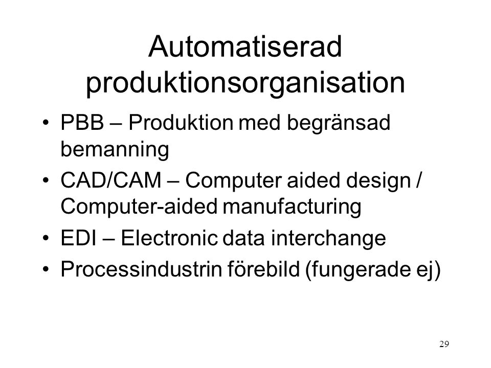 29 Automatiserad produktionsorganisation PBB – Produktion med begränsad bemanning CAD/CAM – Computer aided design / Computer-aided manufacturing EDI – Electronic data interchange Processindustrin förebild (fungerade ej)