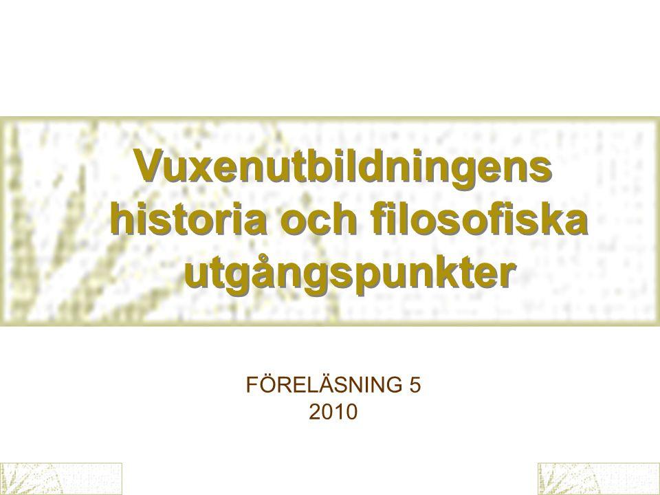 Vuxenutbildningens historia och filosofiska utgångspunkter Vuxenutbildningens historia och filosofiska utgångspunkter FÖRELÄSNING 5 2010