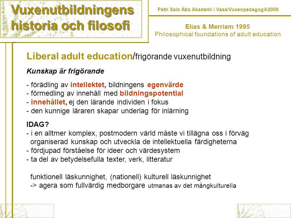 Vuxenutbildningens historia och filosofi Vuxenutbildningens historia och filosofi Elias & Merriam 1995 Philosophical foundations of adult education Liberal adult education Progressive adult education Humanistic adult education Behavioristic adult education Radical adult education Analytic adult education andragogy/self-directed learning (Knowles) phenomenology (Stanage) worldview construction (McKenzie) perspective transformation (Mezirow) transactional approach (Brookfield) paradoxes of learning (Jarvis) critical theory (Habermas) feminist theory Petri Salo Åbo Akademi i Vasa/Vuxenpedagogik2006 1800-talet 1900-talet