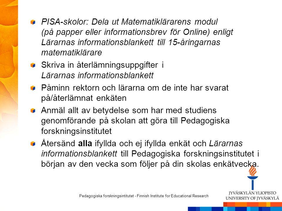 PISA-skolor: Dela ut Matematiklärarens modul (på papper eller informationsbrev för Online) enligt Lärarnas informationsblankett till 15-åringarnas matematiklärare Skriva in återlämningsuppgifter i Lärarnas informationsblankett Påminn rektorn och lärarna om de inte har svarat på/återlämnat enkäten Anmäl allt av betydelse som har med studiens genomförande på skolan att göra till Pedagogiska forskningsinstitutet Återsänd alla ifyllda och ej ifyllda enkät och Lärarnas informationsblankett till Pedagogiska forskningsinstitutet i början av den vecka som följer på din skolas enkätvecka.