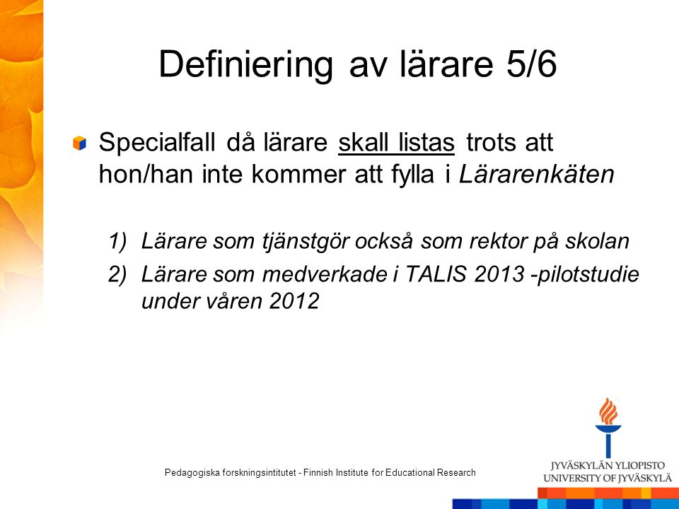 Definiering av lärare 5/6 Specialfall då lärare skall listas trots att hon/han inte kommer att fylla i Lärarenkäten 1)Lärare som tjänstgör också som rektor på skolan 2)Lärare som medverkade i TALIS 2013 -pilotstudie under våren 2012 Pedagogiska forskningsintitutet - Finnish Institute for Educational Research