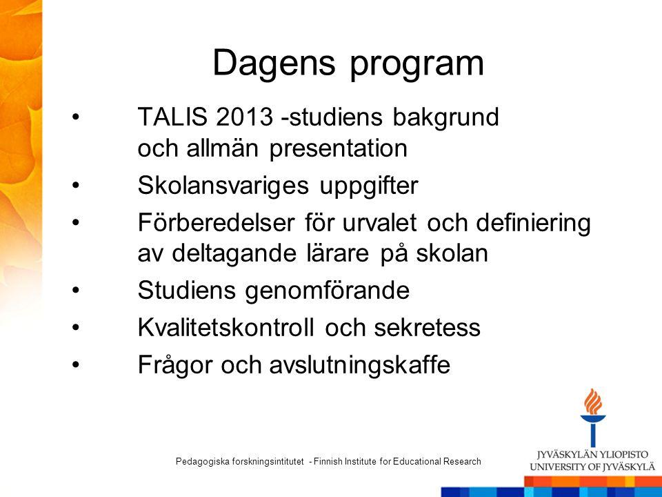 Dagens program TALIS 2013 -studiens bakgrund och allmän presentation Skolansvariges uppgifter Förberedelser för urvalet och definiering av deltagande lärare på skolan Studiens genomförande Kvalitetskontroll och sekretess Frågor och avslutningskaffe Pedagogiska forskningsintitutet - Finnish Institute for Educational Research