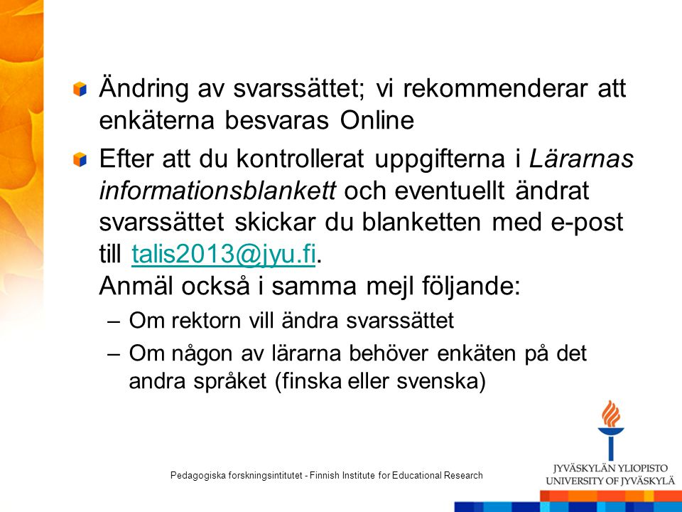 Ändring av svarssättet; vi rekommenderar att enkäterna besvaras Online Efter att du kontrollerat uppgifterna i Lärarnas informationsblankett och eventuellt ändrat svarssättet skickar du blanketten med e-post till talis2013@jyu.fi.