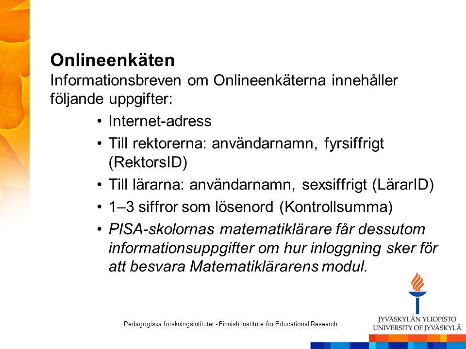 Onlineenkäten Informationsbreven om Onlineenkäterna innehåller följande uppgifter: Internet-adress Till rektorerna: användarnamn, fyrsiffrigt (RektorsID) Till lärarna: användarnamn, sexsiffrigt (LärarID) 1–3 siffror som lösenord (Kontrollsumma) PISA-skolornas matematiklärare får dessutom informationsuppgifter om hur inloggning sker för att besvara Matematiklärarens modul.