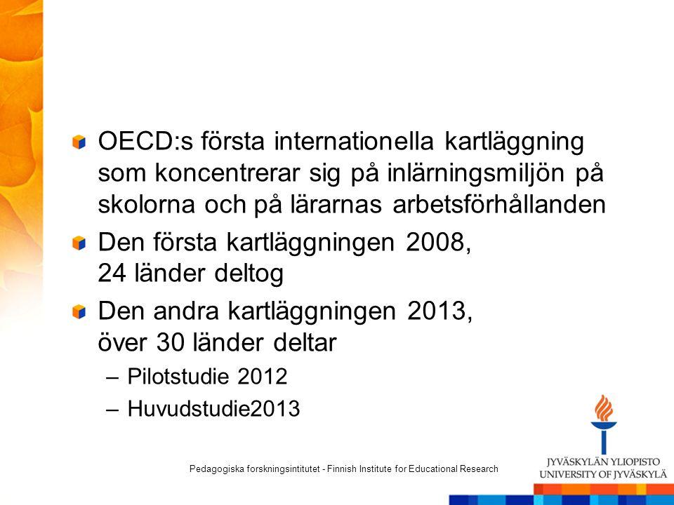 OECD:s första internationella kartläggning som koncentrerar sig på inlärningsmiljön på skolorna och på lärarnas arbetsförhållanden Den första kartläggningen 2008, 24 länder deltog Den andra kartläggningen 2013, över 30 länder deltar –Pilotstudie 2012 –Huvudstudie2013 Pedagogiska forskningsintitutet - Finnish Institute for Educational Research