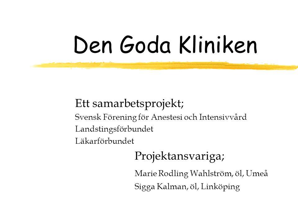 Den Goda Kliniken Ett samarbetsprojekt; Svensk Förening för Anestesi och Intensivvård Landstingsförbundet Läkarförbundet Projektansvariga; Marie Rodling Wahlström, öl, Umeå Sigga Kalman, öl, Linköping