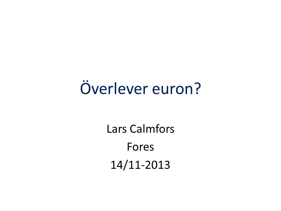 Överlever euron? Lars Calmfors Fores 14/11-2013