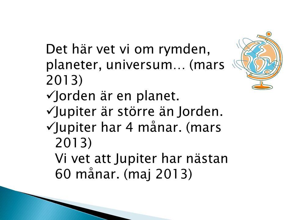 Det här vet vi om rymden, planeter, universum… (mars 2013) Jorden är en planet. Jupiter är större än Jorden. Jupiter har 4 månar. (mars 2013) Vi vet a