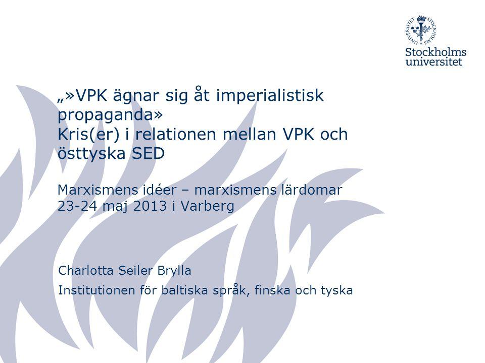 """""""»VPK ägnar sig åt imperialistisk propaganda» Kris(er) i relationen mellan VPK och östtyska SED Marxismens idéer – marxismens lärdomar 23-24 maj 2013 i Varberg Charlotta Seiler Brylla Institutionen för baltiska språk, finska och tyska"""