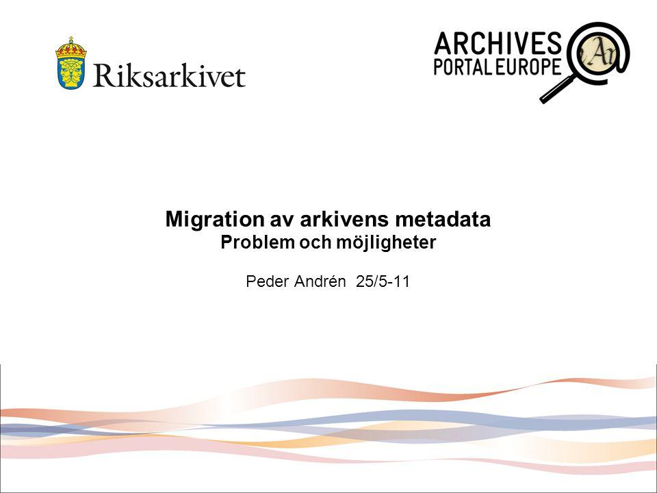 Migration av arkivens metadata Problem och möjligheter Peder Andrén 25/5-11
