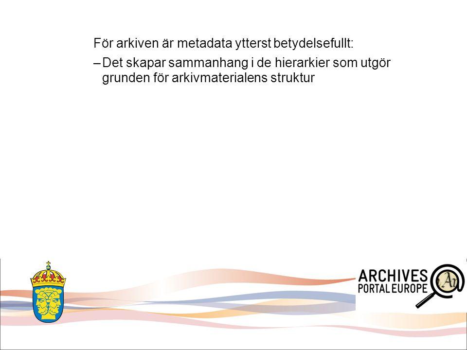 För arkiven är metadata ytterst betydelsefullt: –Det skapar sammanhang i de hierarkier som utgör grunden för arkivmaterialens struktur