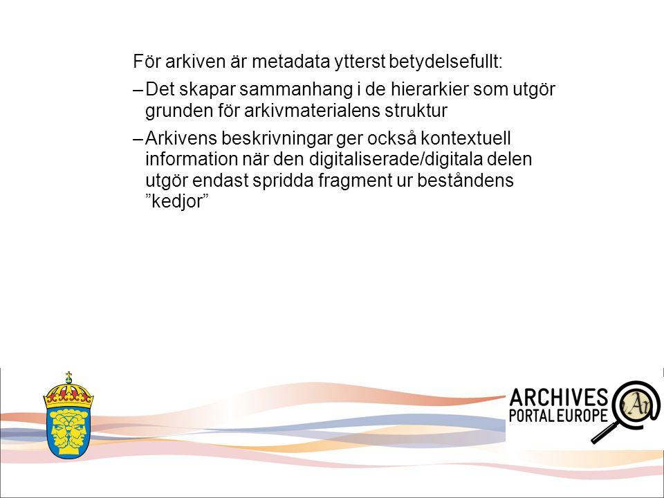 För arkiven är metadata ytterst betydelsefullt: –Det skapar sammanhang i de hierarkier som utgör grunden för arkivmaterialens struktur –Arkivens beskr