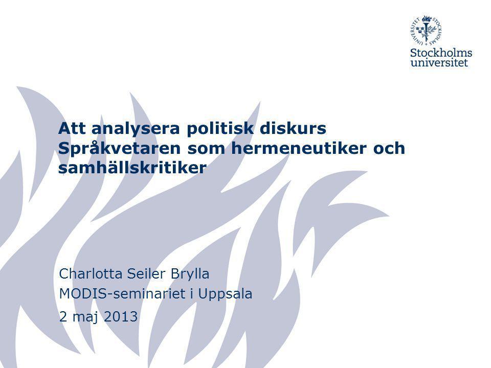 Att analysera politisk diskurs Språkvetaren som hermeneutiker och samhällskritiker Charlotta Seiler Brylla MODIS-seminariet i Uppsala 2 maj 2013