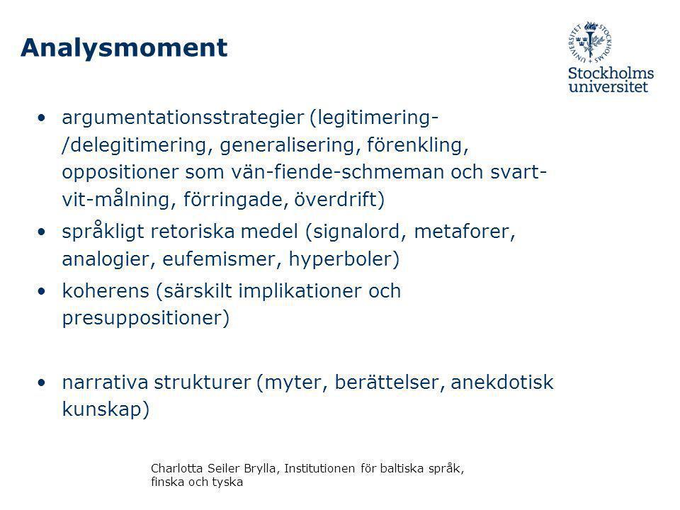 Analysmoment argumentationsstrategier (legitimering- /delegitimering, generalisering, förenkling, oppositioner som vän-fiende-schmeman och svart- vit-målning, förringade, överdrift) språkligt retoriska medel (signalord, metaforer, analogier, eufemismer, hyperboler) koherens (särskilt implikationer och presuppositioner) narrativa strukturer (myter, berättelser, anekdotisk kunskap) Charlotta Seiler Brylla, Institutionen för baltiska språk, finska och tyska