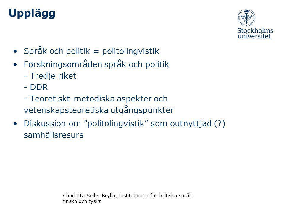Upplägg Språk och politik = politolingvistik Forskningsområden språk och politik - Tredje riket - DDR - Teoretiskt-metodiska aspekter och vetenskapsteoretiska utgångspunkter Diskussion om politolingvistik som outnyttjad (?) samhällsresurs Charlotta Seiler Brylla, Institutionen för baltiska språk, finska och tyska