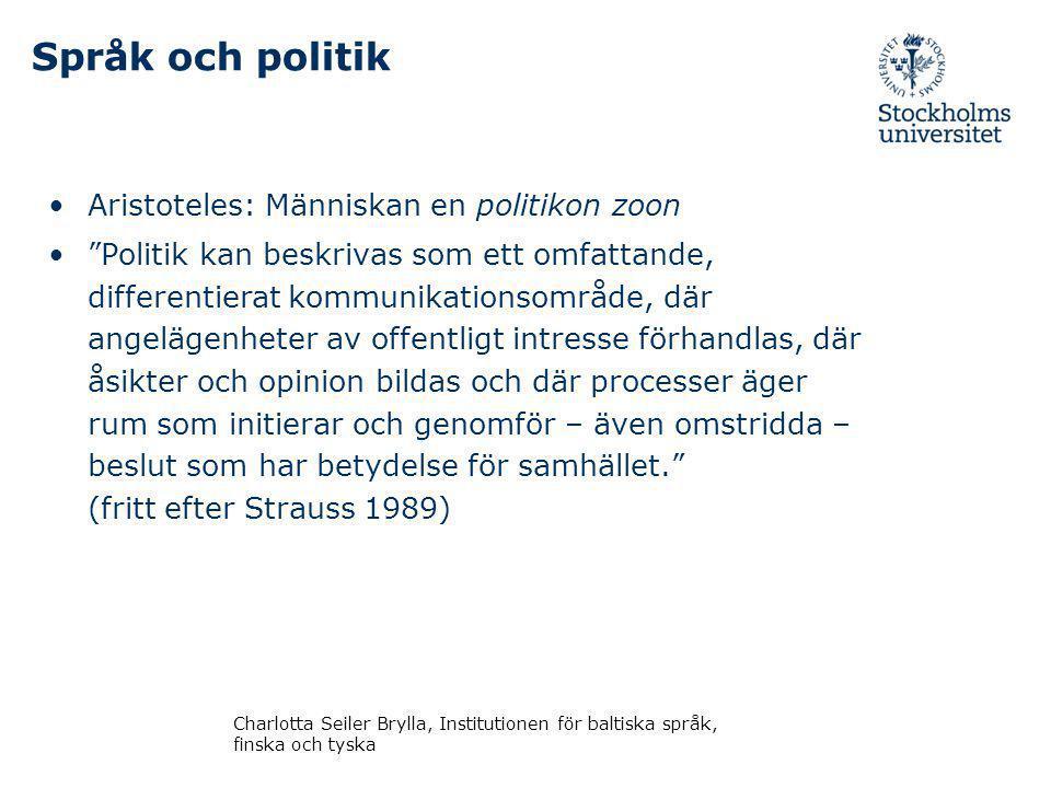 Språk och politik Aristoteles: Människan en politikon zoon Politik kan beskrivas som ett omfattande, differentierat kommunikationsområde, där angelägenheter av offentligt intresse förhandlas, där åsikter och opinion bildas och där processer äger rum som initierar och genomför – även omstridda – beslut som har betydelse för samhället. (fritt efter Strauss 1989) Charlotta Seiler Brylla, Institutionen för baltiska språk, finska och tyska