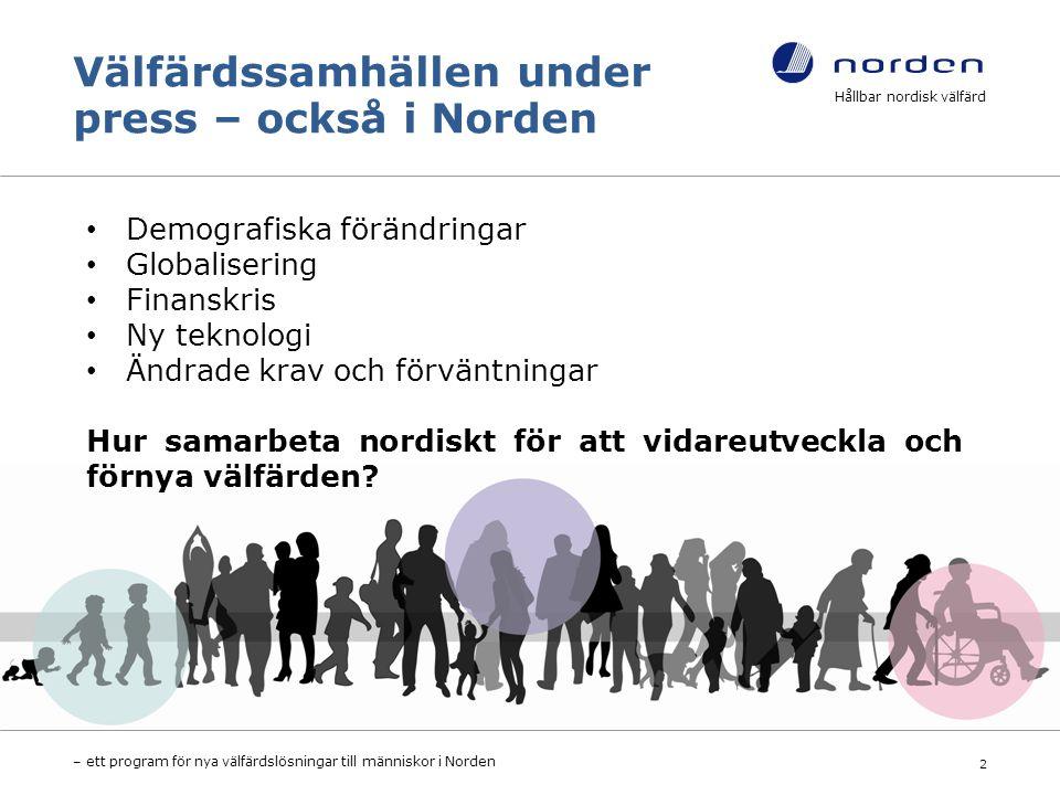 Välfärdssamhällen under press – också i Norden Hållbar nordisk välfärd – ett program för nya välfärdslösningar till människor i Norden 2 Demografiska förändringar Globalisering Finanskris Ny teknologi Ändrade krav och förväntningar Hur samarbeta nordiskt för att vidareutveckla och förnya välfärden?
