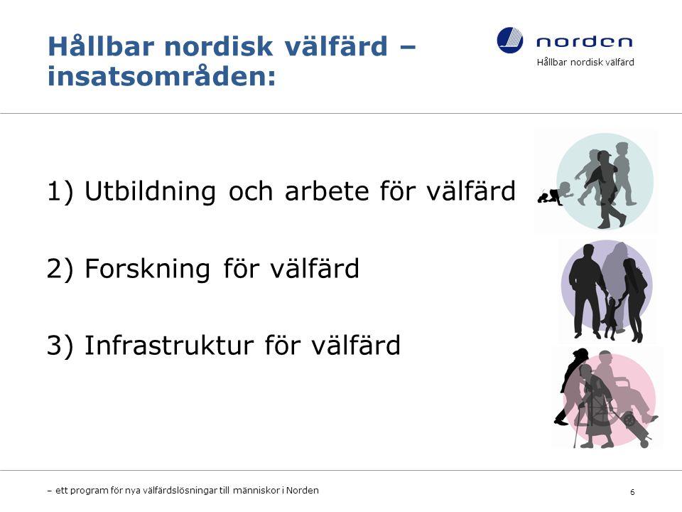 Hållbar nordisk välfärd – insatsområden: 1) Utbildning och arbete för välfärd 2) Forskning för välfärd 3) Infrastruktur för välfärd Hållbar nordisk välfärd – ett program för nya välfärdslösningar till människor i Norden 6