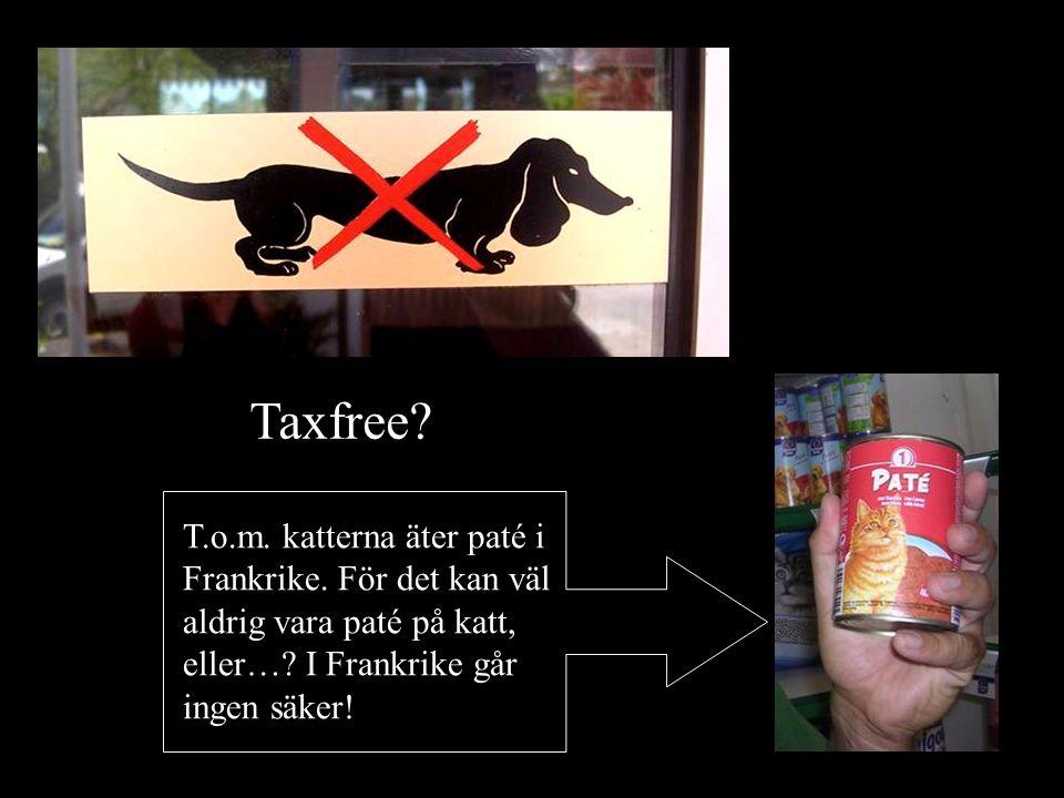 Taxfree.T.o.m. katterna äter paté i Frankrike. För det kan väl aldrig vara paté på katt, eller….