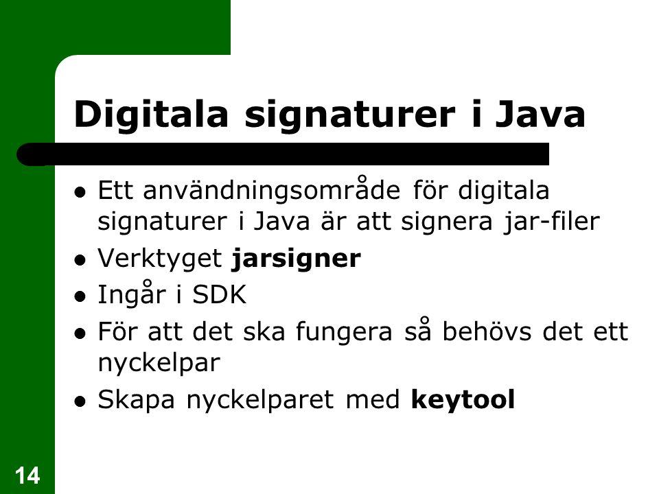 14 Digitala signaturer i Java Ett användningsområde för digitala signaturer i Java är att signera jar-filer Verktyget jarsigner Ingår i SDK För att de