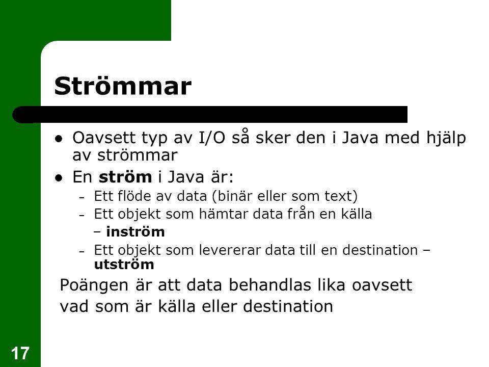 17 Strömmar Oavsett typ av I/O så sker den i Java med hjälp av strömmar En ström i Java är: – Ett flöde av data (binär eller som text) – Ett objekt so